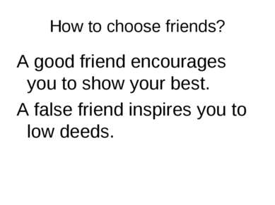 How to choose friends? A good friend encourages you to show your best. A fals...