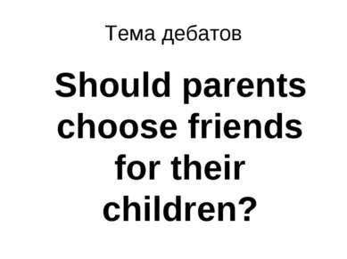 Тема дебатов Should parents choose friends for their children?
