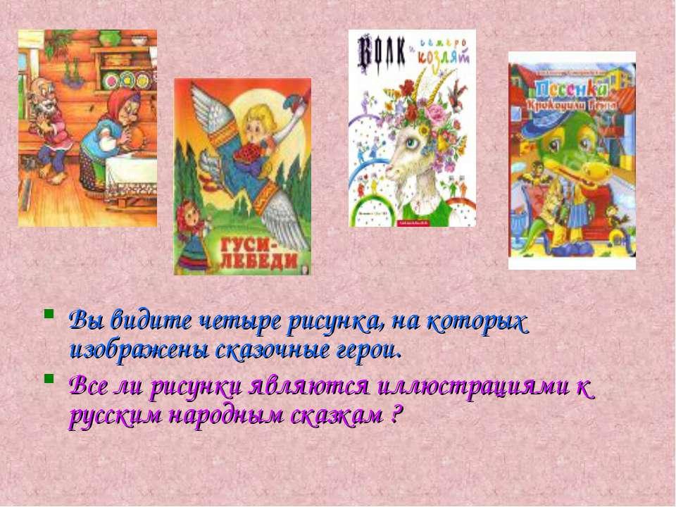 Вы видите четыре рисунка, на которых изображены сказочные герои. Все ли рисун...