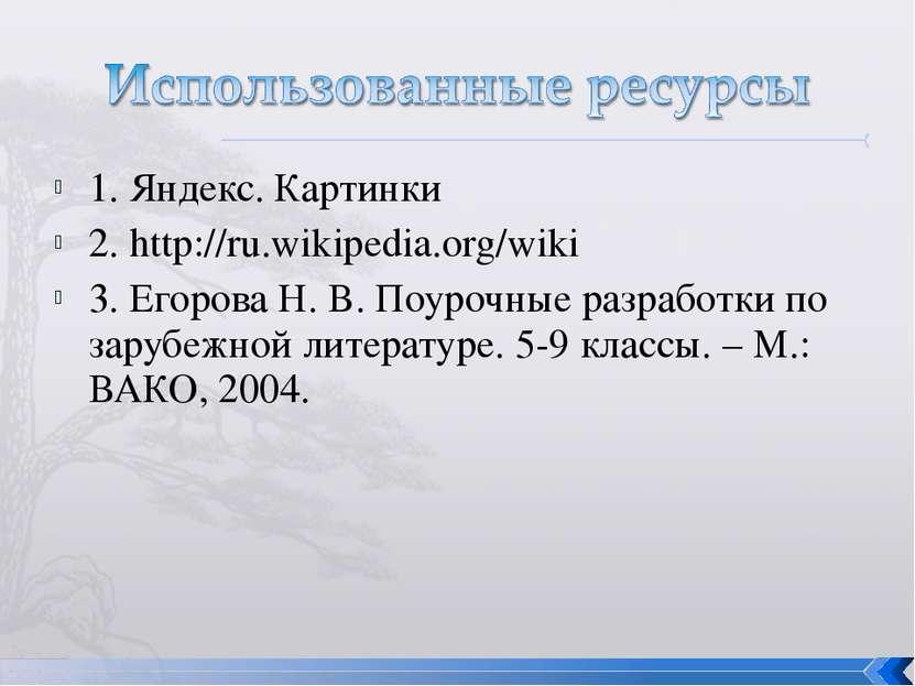 1. Яндекс. Картинки 2. http://ru.wikipedia.org/wiki 3. Егорова Н. В. Поурочны...