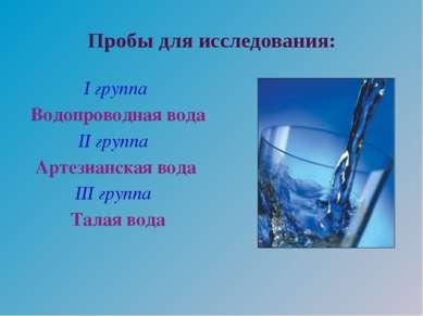 Пробы для исследования: I группа Водопроводная вода II группа Артезианская во...