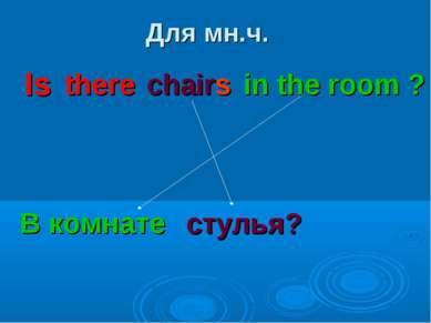 Для мн.ч. there chairs in the room ? В комнате стулья? Is