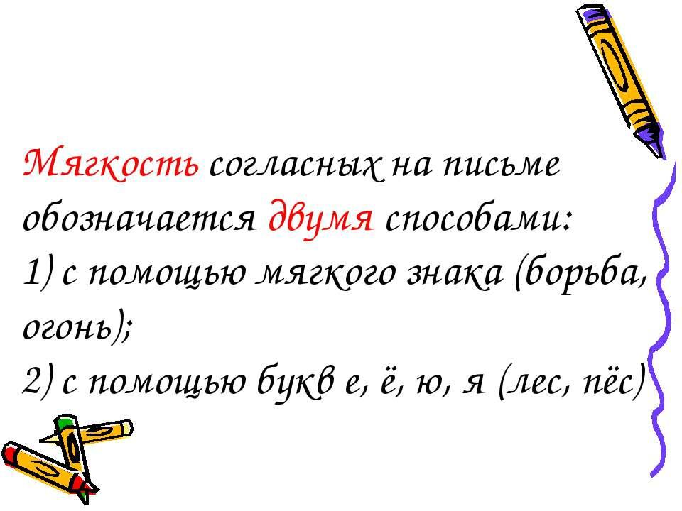 Мягкость согласных на письме обозначается двумя способами: 1) с помощью мягко...