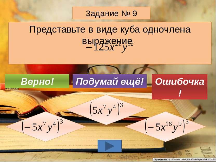 Представьте в виде куба одночлена выражение Задание № 9 Подумай ещё! Верно! О...