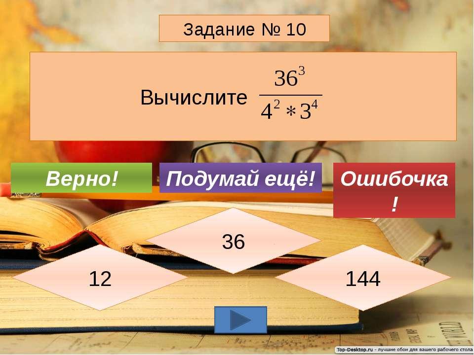 Вычислите Задание № 10 36 12 144 Подумай ещё! Верно! Ошибочка!