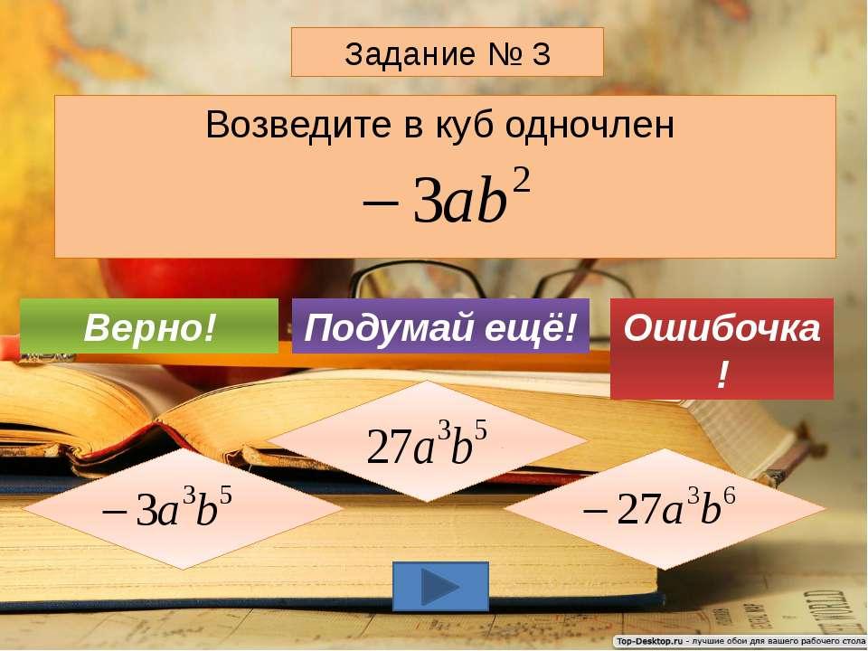 Возведите в куб одночлен Задание № 3 Подумай ещё! Верно! Ошибочка!