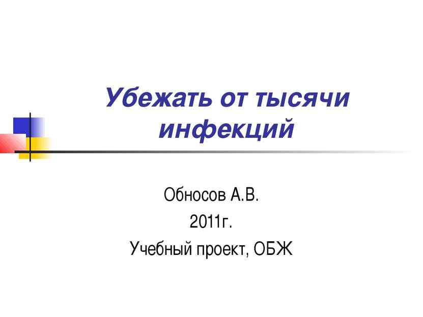 Убежать от тысячи инфекций Обносов А.В. 2011г. Учебный проект, ОБЖ