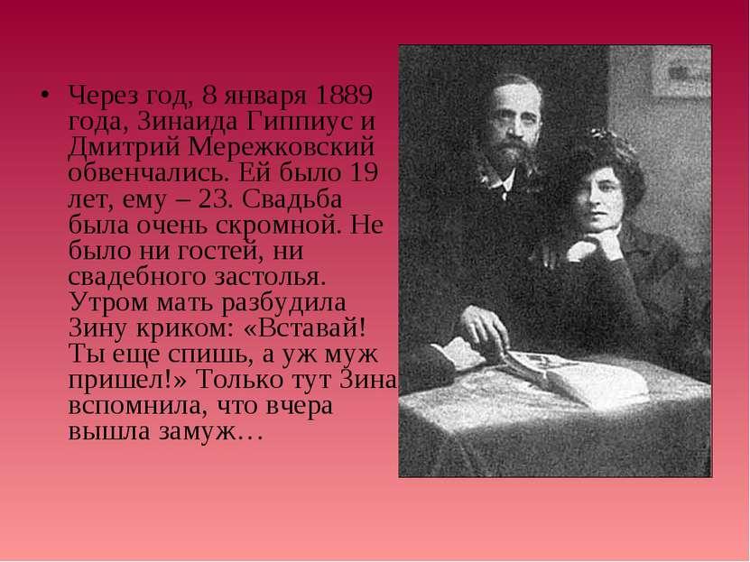 Через год, 8 января 1889 года, Зинаида Гиппиус и Дмитрий Мережковский обвенча...