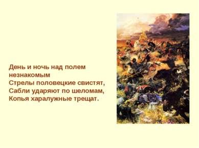 День и ночь над полем незнакомым Стрелы половецкие свистят, Сабли ударяют по ...