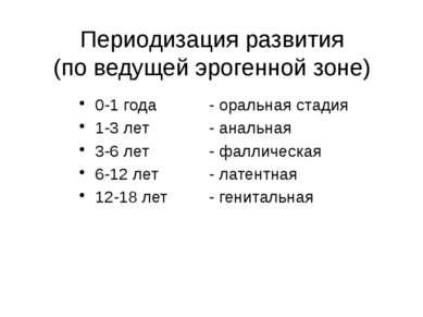 Периодизация развития (по ведущей эрогенной зоне) 0-1 года 1-3 лет 3-6 лет 6-...