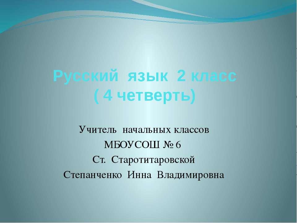 Русский язык 2 класс ( 4 четверть) Учитель начальных классов МБОУСОШ № 6 Ст. ...