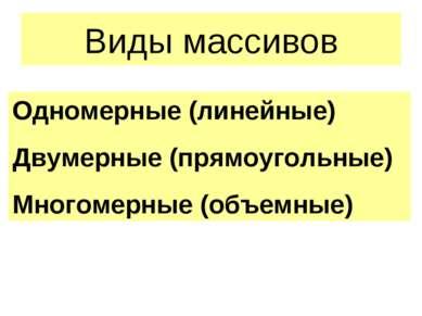 Виды массивов Одномерные (линейные) Двумерные (прямоугольные) Многомерные (об...