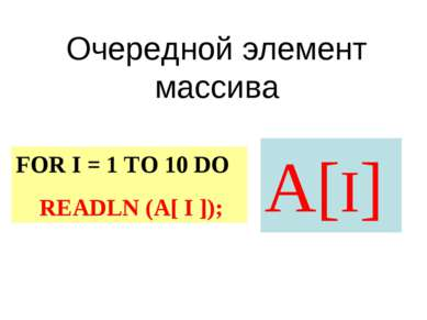 Очередной элемент массива А[I] FOR I = 1 TO 10 DO READLN (A[ I ]);