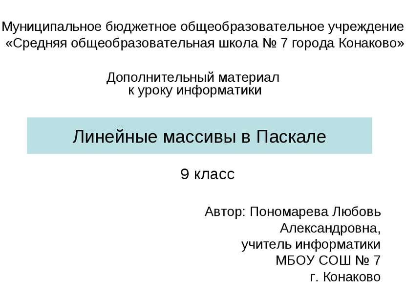 Линейные массивы в Паскале 9 класс Автор: Пономарева Любовь Александровна, уч...