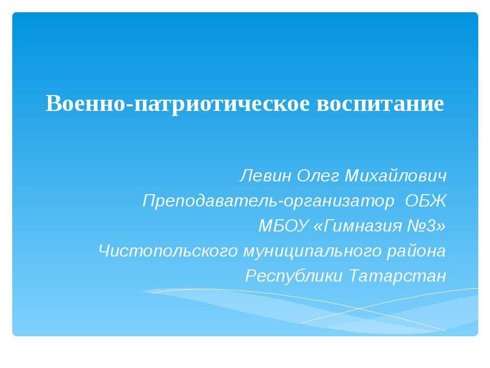Военно-патриотическое воспитание Левин Олег Михайлович Преподаватель-организа...
