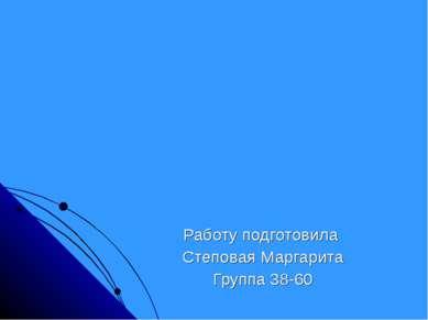 Работу подготовила Степовая Маргарита Группа 38-60