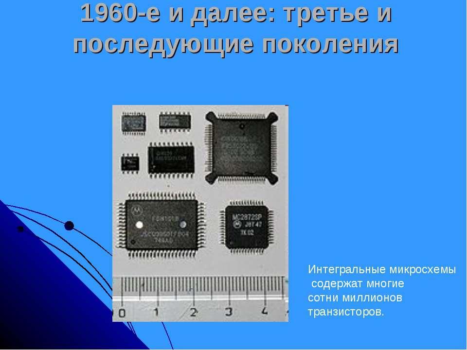 1960-е и далее: третье и последующие поколения Интегральные микросхемы содерж...