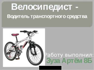 Велосипедист - Водитель транспортного средства Работу выполнил: Зуза Артём 8Б