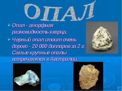 Опал - аморфная разновидность кварца. Черный опал стоит очень дорого - 20 000...