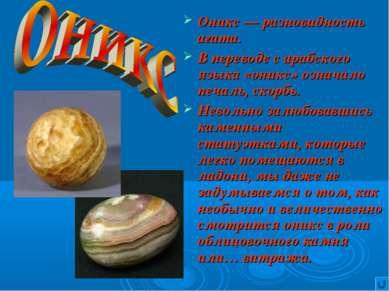 Оникс — разновидность агата. В переводе с арабского языка «оникс» означало пе...