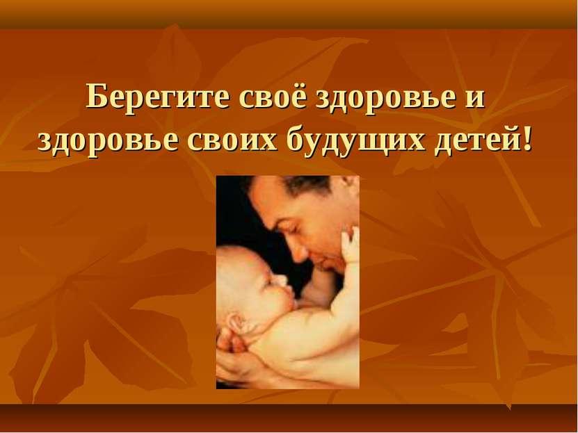 Берегите своё здоровье и здоровье своих будущих детей!