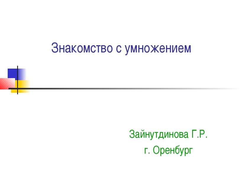 Знакомство с умножением Зайнутдинова Г.Р. г. Оренбург