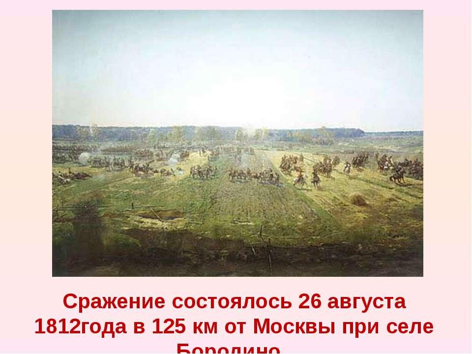 Сражение состоялось 26 августа 1812года в 125 км от Москвы при селе Бородино.