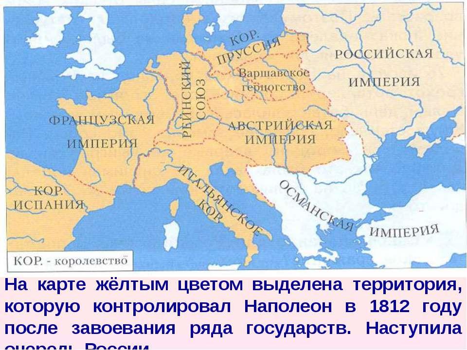 На карте жёлтым цветом выделена территория, которую контролировал Наполеон в ...