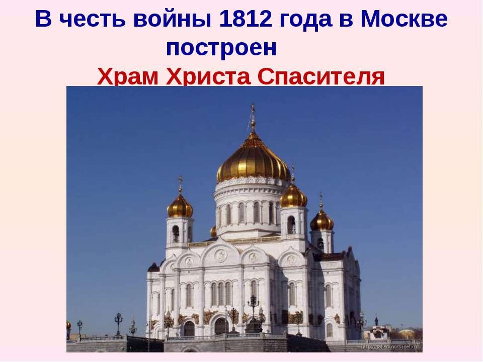 В честь войны 1812 года в Москве построен   Храм Христа Спасителя