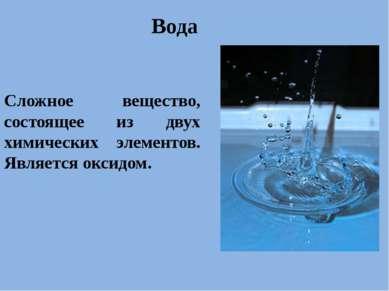 . Вода Сложное вещество, состоящее из двух химических элементов. Является окс...