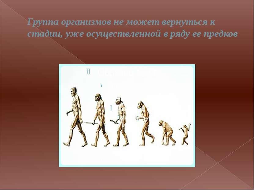 Группа организмов не может вернуться к стадии, уже осуществленной в ряду ее п...