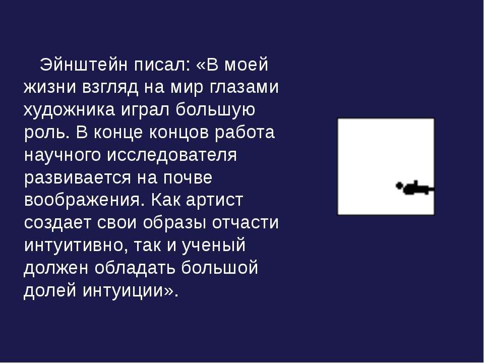 Эйнштейн писал: «В моей жизни взгляд на мир глазами художника играл большую р...