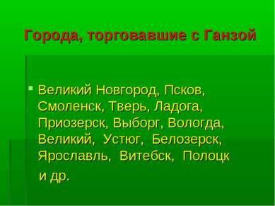 Города, торговавшие с Ганзой Великий Новгород, Псков, Смоленск, Тверь, Ладога...
