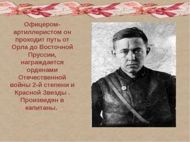 Офицером-артиллеристом он проходит путь от Орла до Восточной Пруссии, награжд...