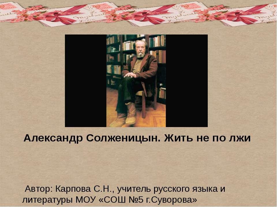 Александр Солженицын. Жить не по лжи Автор: Карпова С.Н., учитель русского яз...