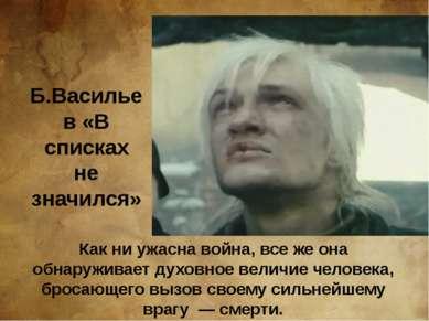 Б.Васильев «В списках не значился» Как ни ужасна война, все же она обнаружива...