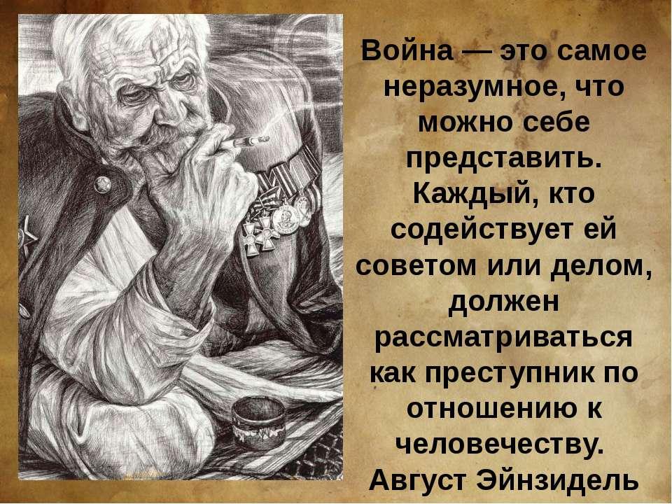 Война — это самое неразумное, что можно себе представить. Каждый, кто содейст...