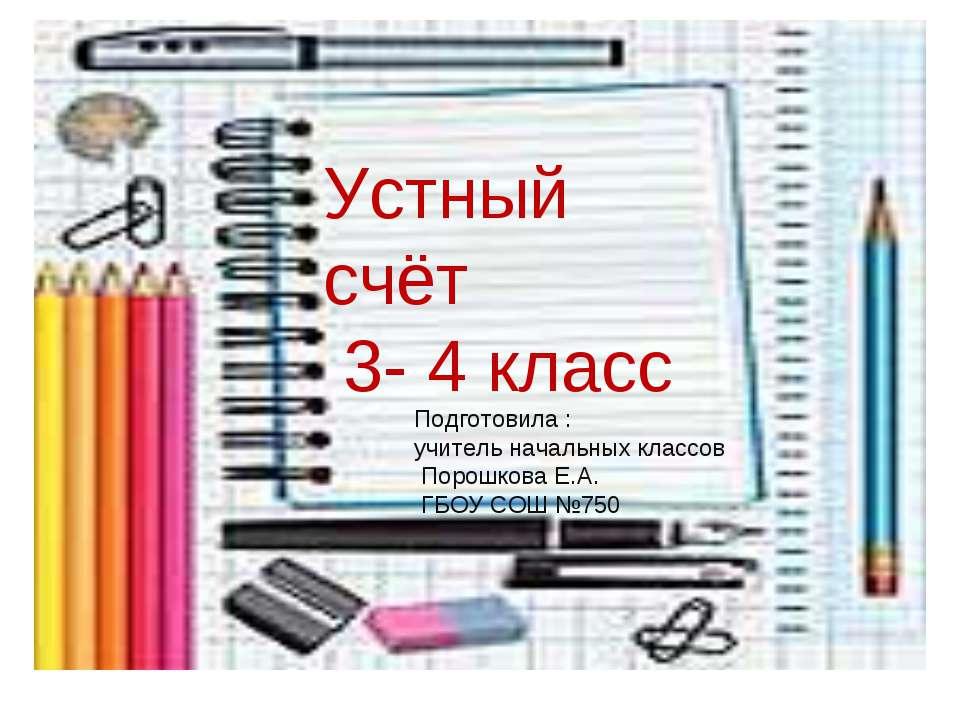 Устный счёт 3- 4 класс Подготовила : учитель начальных классов Порошкова Е.А....