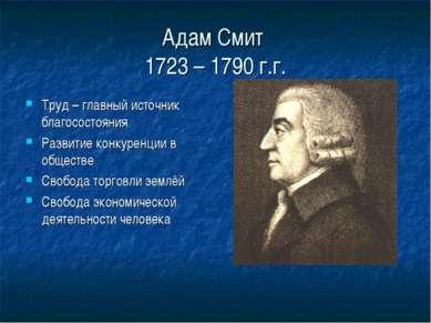 Адам Смит 1723 – 1790 г.г. Труд – главный источник благосостояния Развитие ко...