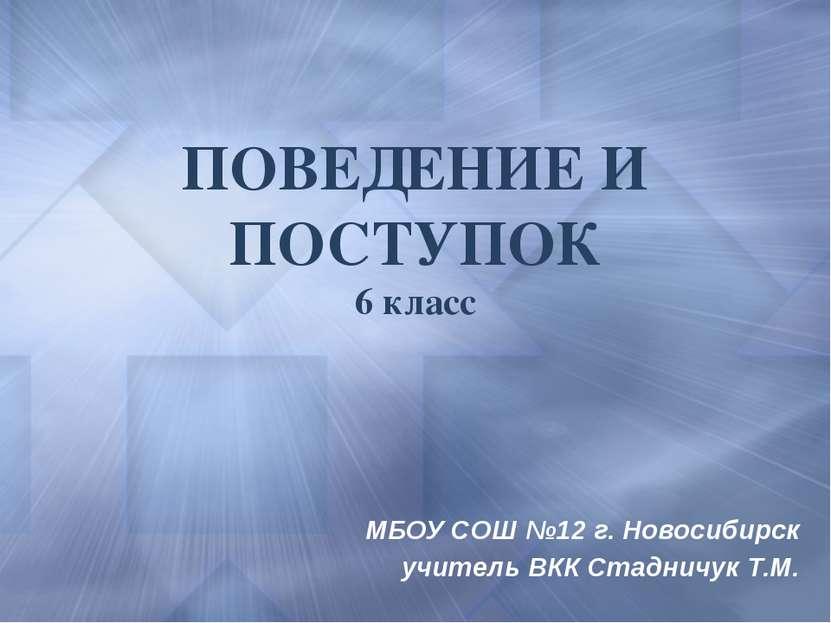 ПОВЕДЕНИЕ И ПОСТУПОК 6 класс МБОУ СОШ №12 г. Новосибирск учитель ВКК Стадничу...