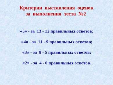 Критерии выставления оценок за выполнения теста №2 «5» - за 13 - 12 правильны...