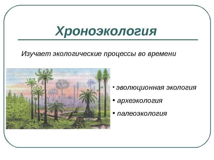 Хроноэкология Изучает экологические процессы во времени эволюционная экология...