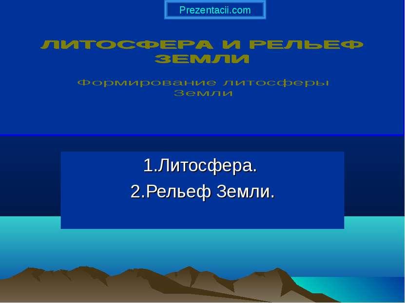 1.Литосфера. 2.Рельеф Земли. Prezentacii.com