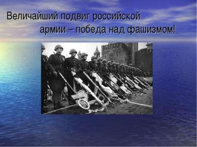 Величайший подвиг российской армии – победа над фашизмом!