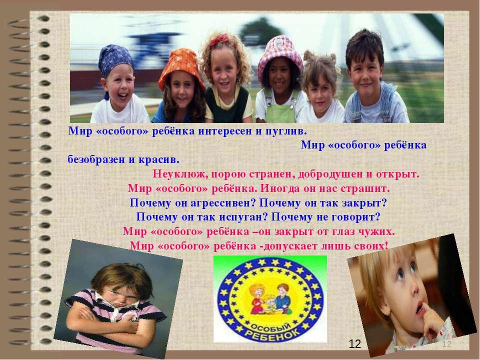 * Мир «особого» ребёнка интересен и пуглив. Мир «особого» ребёнка безобразен ...