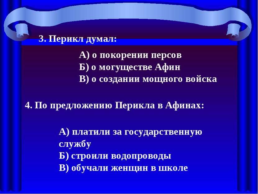 3. Перикл думал: А) о покорении персов Б) о могуществе Афин В) о создании мощ...