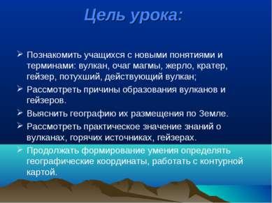 Цель урока: Познакомить учащихся с новыми понятиями и терминами: вулкан, очаг...
