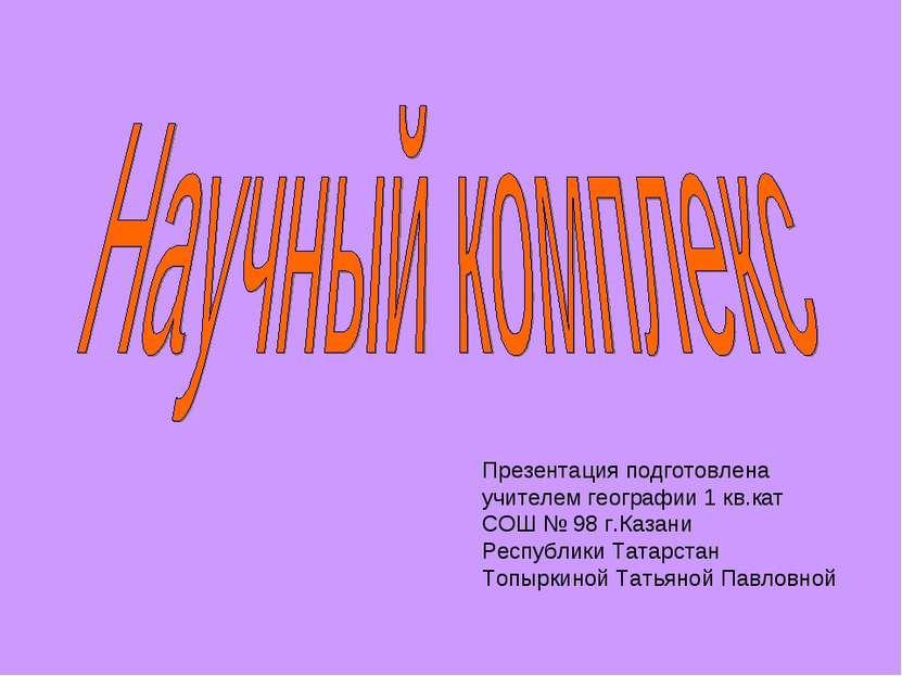 Презентация подготовлена учителем географии 1 кв.кат СОШ № 98 г.Казани Респуб...