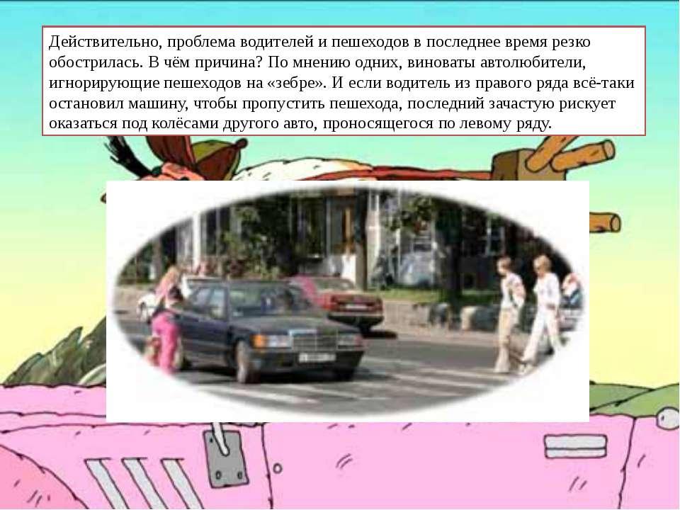 Действительно, проблема водителей и пешеходов в последнее время резко обостри...