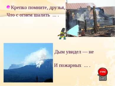 Крепко помните, друзья, Что с огнем шалить ... . Дым увидел — не зевай. И пож...